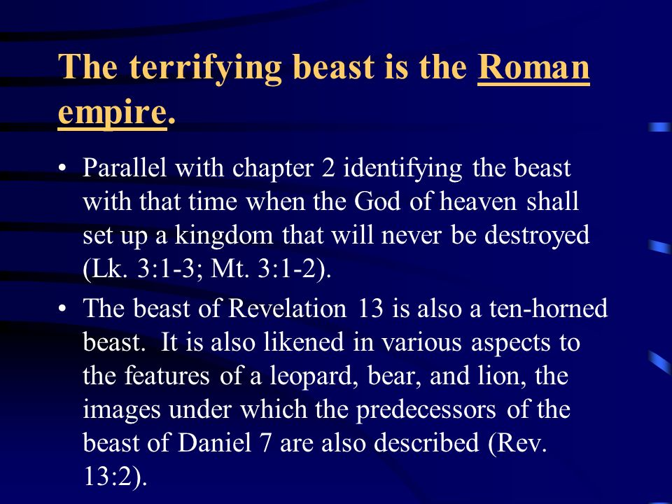 The terrifying beast is the Roman empire. Parallel with chapter 2 identifying the beast with that time when the God of heaven shall set up a kingdom t
