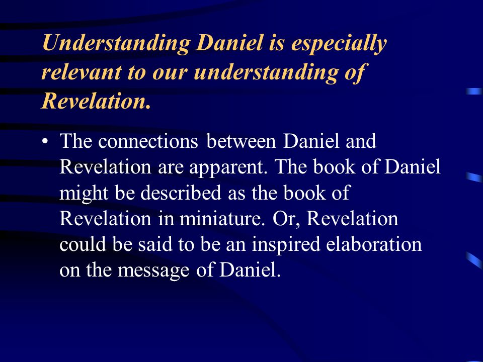 Understanding Daniel is especially relevant to our understanding of Revelation. The connections between Daniel and Revelation are apparent. The book o