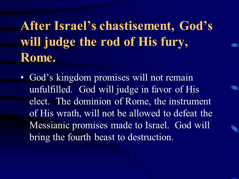 After Israels chastisement, Gods will judge the rod of His fury, Rome. Gods kingdom promises will not remain unfulfilled. God will judge in favor of H