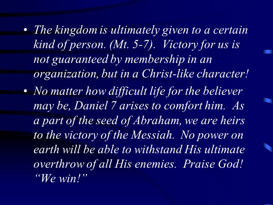 The kingdom is ultimately given to a certain kind of person. (Mt. 5-7). Victory for us is not guaranteed by membership in an organization, but in a Ch