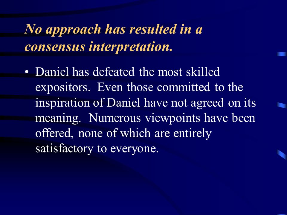 No approach has resulted in a consensus interpretation. Daniel has defeated the most skilled expositors. Even those committed to the inspiration of Da