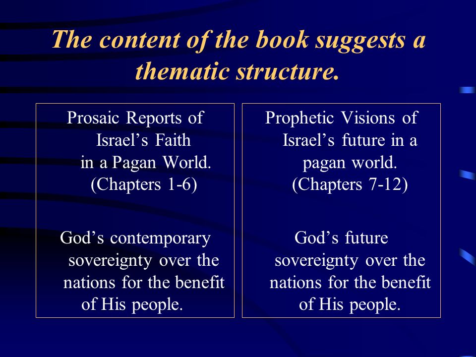 The content of the book suggests a thematic structure. Prosaic Reports of Israels Faith in a Pagan World. (Chapters 1-6) Gods contemporary sovereignty