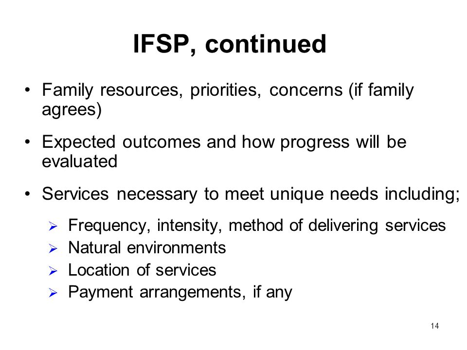 14 IFSP, continued Family resources, priorities, concerns (if family agrees) Expected outcomes and how progress will be evaluated Services necessary to meet unique needs including; Frequency, intensity, method of delivering services Natural environments Location of services Payment arrangements, if any