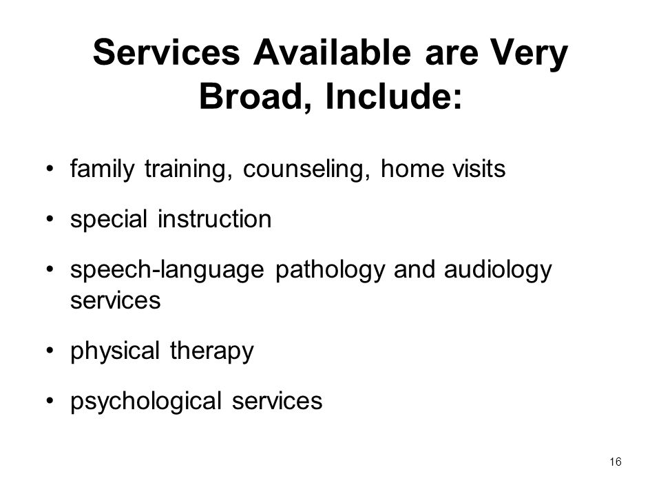 16 Services Available are Very Broad, Include: family training, counseling, home visits special instruction speech-language pathology and audiology services physical therapy psychological services