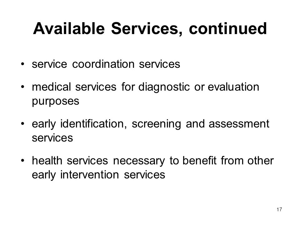 17 Available Services, continued service coordination services medical services for diagnostic or evaluation purposes early identification, screening and assessment services health services necessary to benefit from other early intervention services