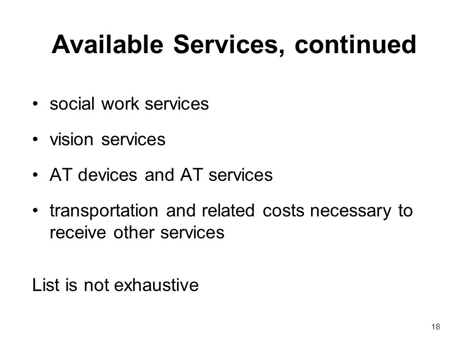 18 Available Services, continued social work services vision services AT devices and AT services transportation and related costs necessary to receive other services List is not exhaustive