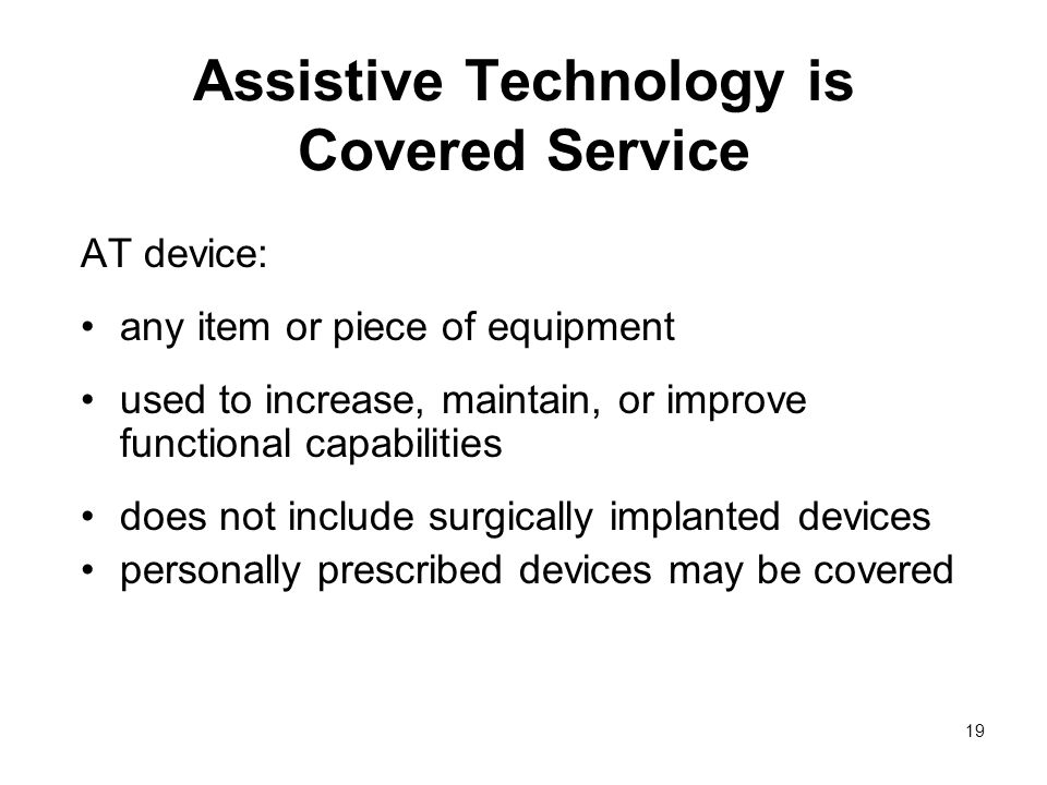 19 Assistive Technology is Covered Service AT device: any item or piece of equipment used to increase, maintain, or improve functional capabilities does not include surgically implanted devices personally prescribed devices may be covered