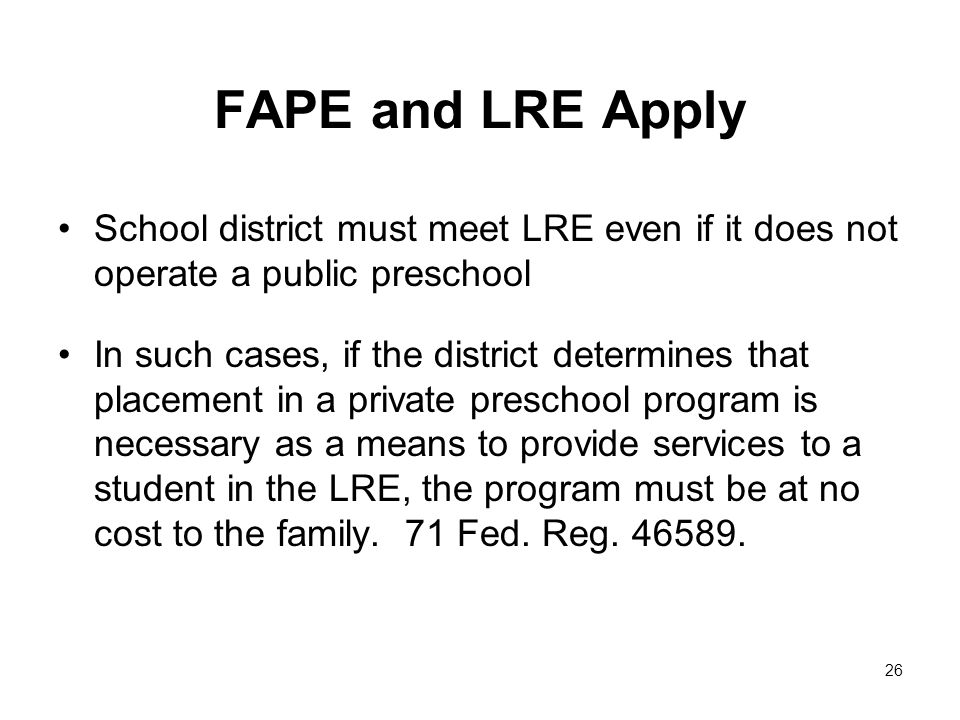 FAPE and LRE Apply School district must meet LRE even if it does not operate a public preschool In such cases, if the district determines that placement in a private preschool program is necessary as a means to provide services to a student in the LRE, the program must be at no cost to the family.