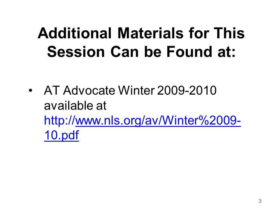 3 Additional Materials for This Session Can be Found at: AT Advocate Winter 2009-2010 available at http://www.nls.org/av/Winter%2009- 10.pdf