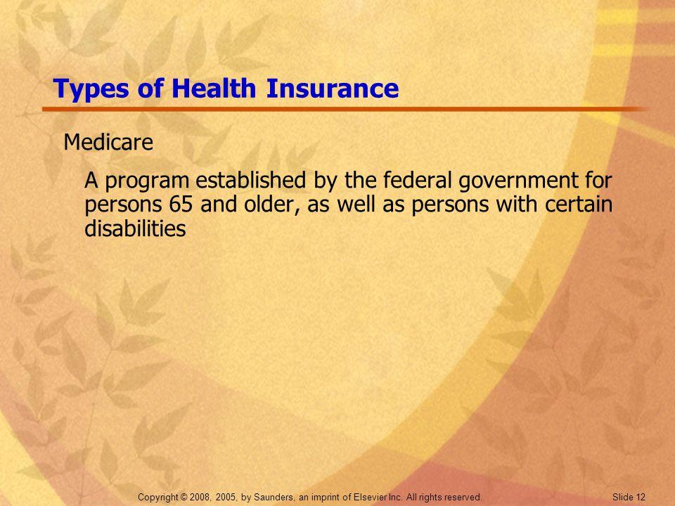 Copyright © 2008, 2005, by Saunders, an imprint of Elsevier Inc. All rights reserved. Slide 12 Types of Health Insurance Medicare A program establishe