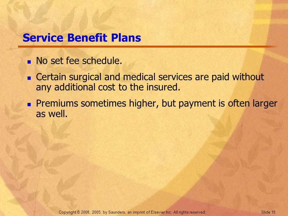 Copyright © 2008, 2005, by Saunders, an imprint of Elsevier Inc. All rights reserved. Slide 19 Service Benefit Plans No set fee schedule. Certain surg