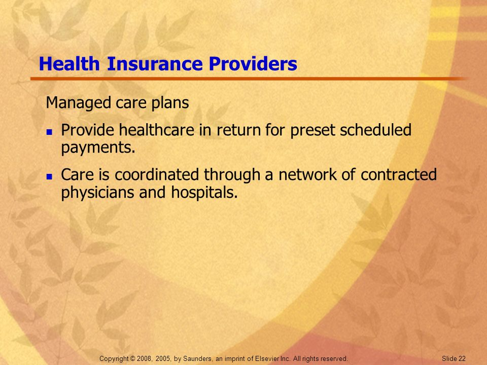 Copyright © 2008, 2005, by Saunders, an imprint of Elsevier Inc. All rights reserved. Slide 22 Health Insurance Providers Managed care plans Provide h