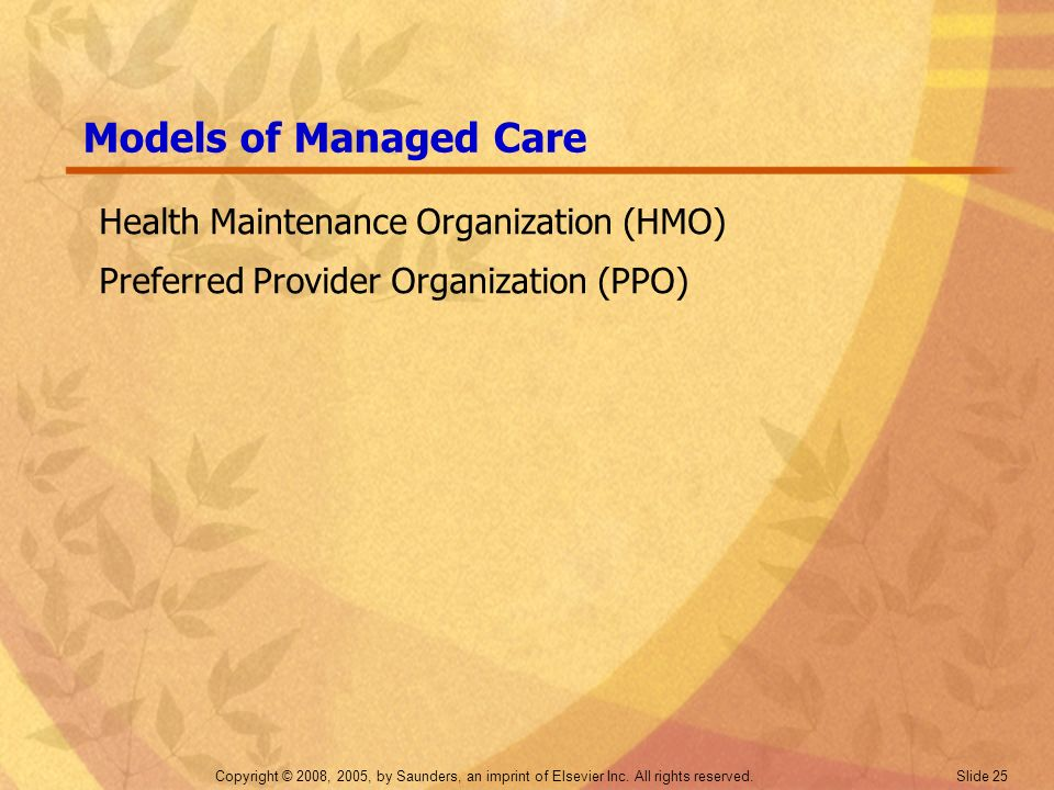 Copyright © 2008, 2005, by Saunders, an imprint of Elsevier Inc. All rights reserved. Slide 25 Models of Managed Care Health Maintenance Organization