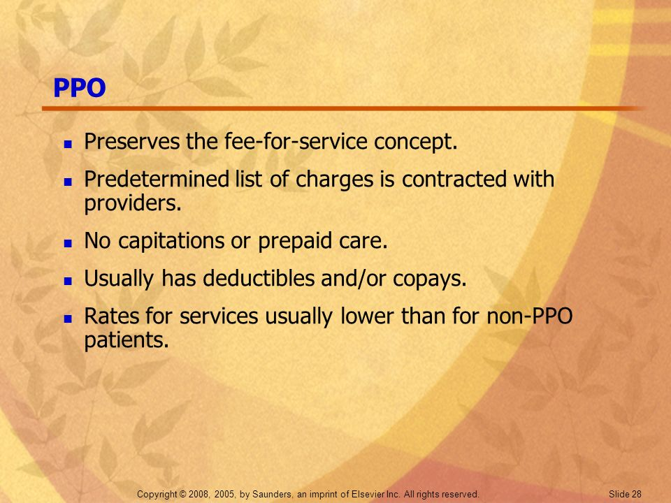 Copyright © 2008, 2005, by Saunders, an imprint of Elsevier Inc. All rights reserved. Slide 28 PPO Preserves the fee-for-service concept. Predetermine