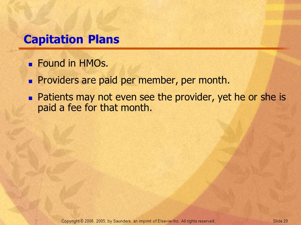 Copyright © 2008, 2005, by Saunders, an imprint of Elsevier Inc. All rights reserved. Slide 29 Capitation Plans Found in HMOs. Providers are paid per