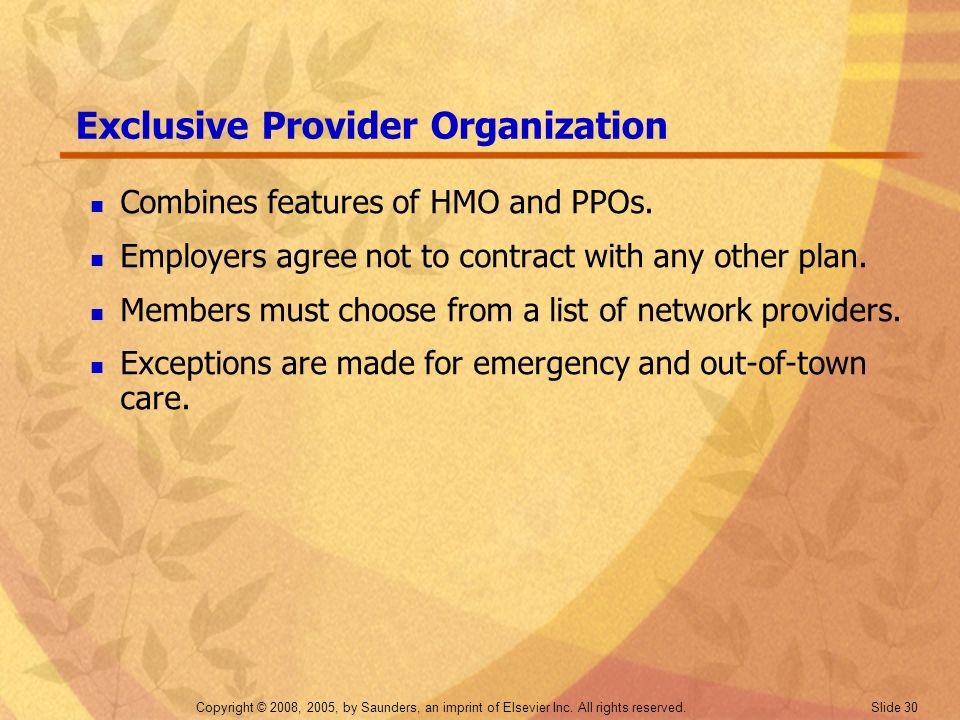 Copyright © 2008, 2005, by Saunders, an imprint of Elsevier Inc. All rights reserved. Slide 30 Exclusive Provider Organization Combines features of HM