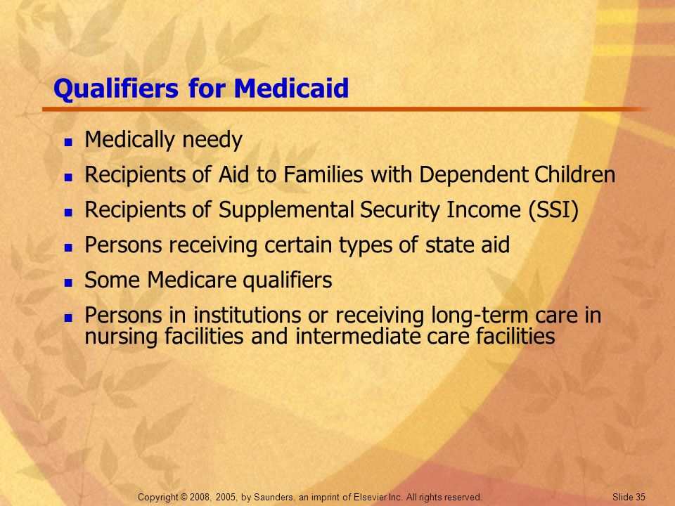 Copyright © 2008, 2005, by Saunders, an imprint of Elsevier Inc. All rights reserved. Slide 35 Qualifiers for Medicaid Medically needy Recipients of A