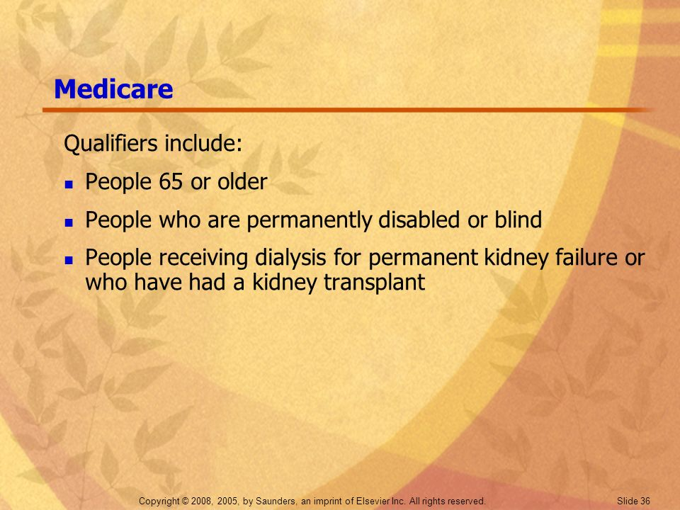 Copyright © 2008, 2005, by Saunders, an imprint of Elsevier Inc. All rights reserved. Slide 36 Medicare Qualifiers include: People 65 or older People