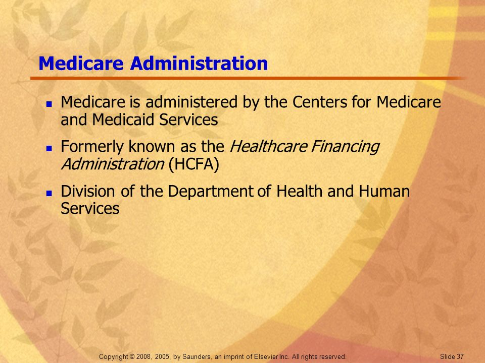 Copyright © 2008, 2005, by Saunders, an imprint of Elsevier Inc. All rights reserved. Slide 37 Medicare Administration Medicare is administered by the