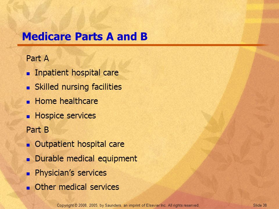 Copyright © 2008, 2005, by Saunders, an imprint of Elsevier Inc. All rights reserved. Slide 38 Medicare Parts A and B Part A Inpatient hospital care S