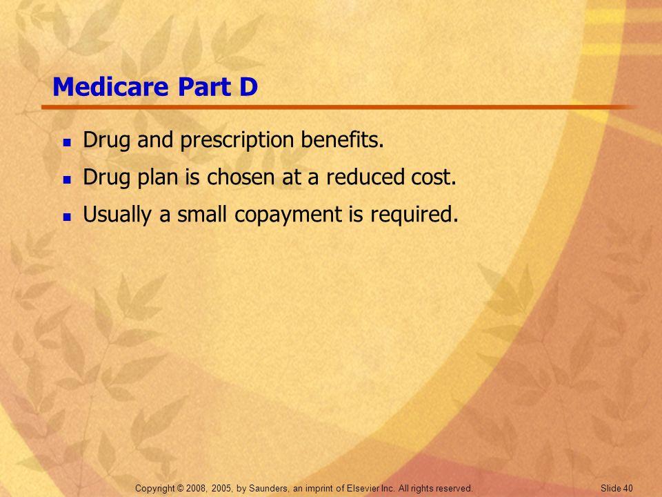 Copyright © 2008, 2005, by Saunders, an imprint of Elsevier Inc. All rights reserved. Slide 40 Medicare Part D Drug and prescription benefits. Drug pl