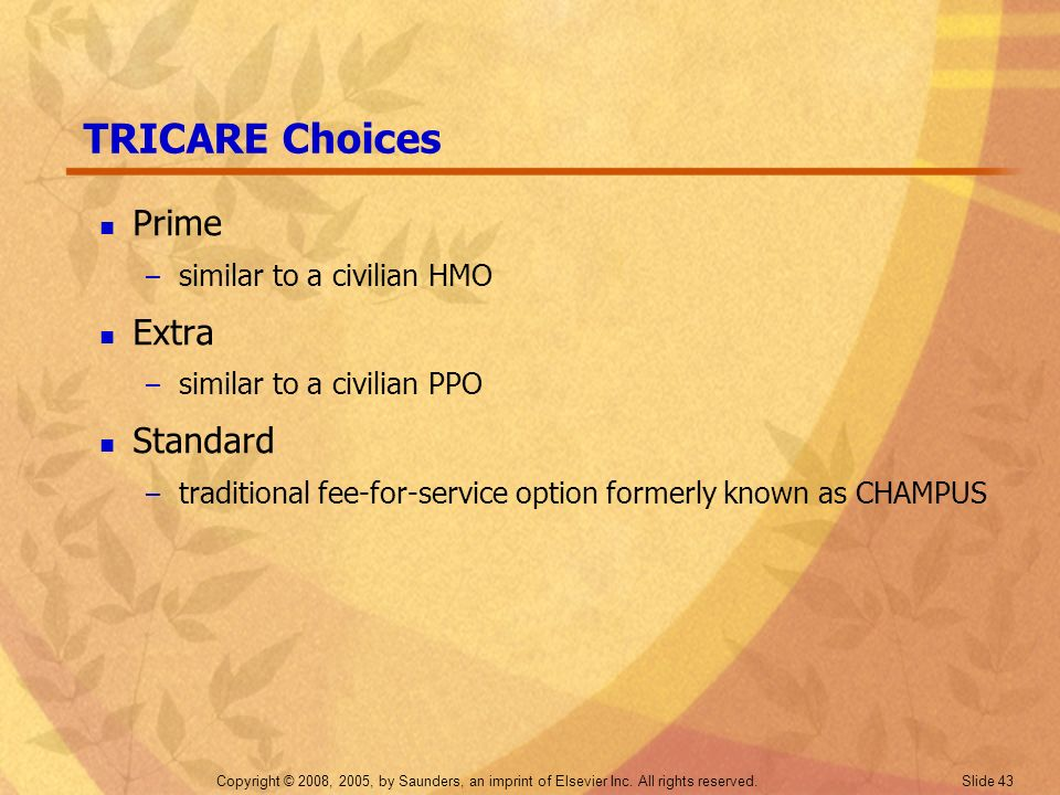 Copyright © 2008, 2005, by Saunders, an imprint of Elsevier Inc. All rights reserved. Slide 43 TRICARE Choices Prime – similar to a civilian HMO Extra