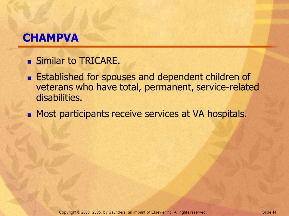 Copyright © 2008, 2005, by Saunders, an imprint of Elsevier Inc. All rights reserved. Slide 44 CHAMPVA Similar to TRICARE. Established for spouses and