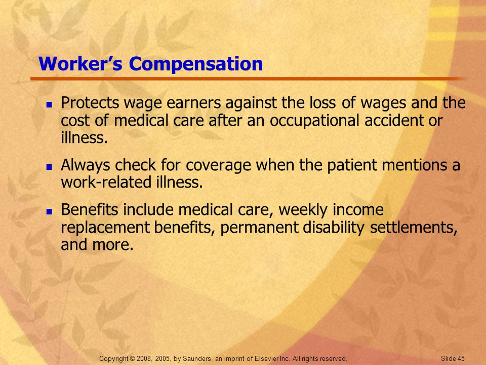 Copyright © 2008, 2005, by Saunders, an imprint of Elsevier Inc. All rights reserved. Slide 45 Workers Compensation Protects wage earners against the