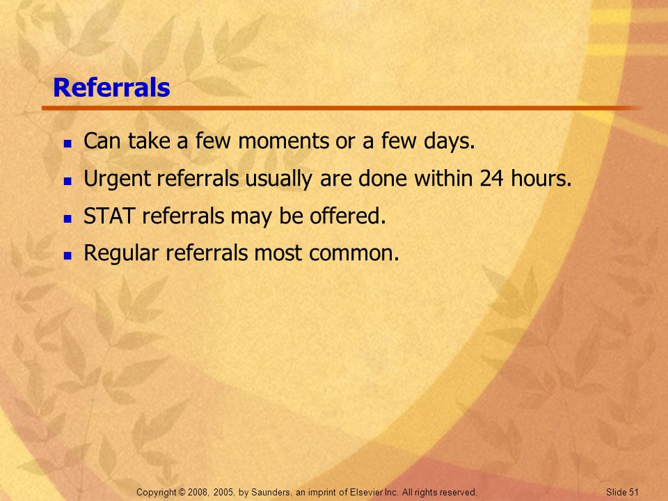 Copyright © 2008, 2005, by Saunders, an imprint of Elsevier Inc. All rights reserved. Slide 51 Referrals Can take a few moments or a few days. Urgent