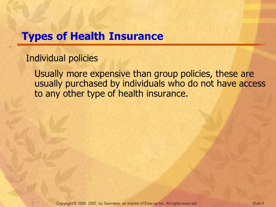 Copyright © 2008, 2005, by Saunders, an imprint of Elsevier Inc. All rights reserved. Slide 9 Types of Health Insurance Individual policies Usually mo