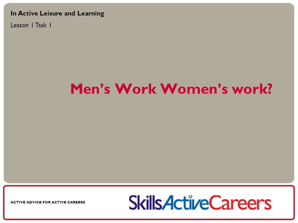 ACTIVE ADVICE FOR ACTIVE CAREERS Mens Work Womens work.