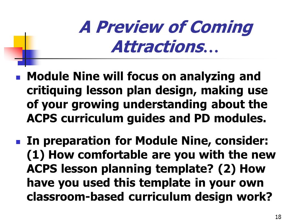 18 A Preview of Coming Attractions … Module Nine will focus on analyzing and critiquing lesson plan design, making use of your growing understanding about the ACPS curriculum guides and PD modules.
