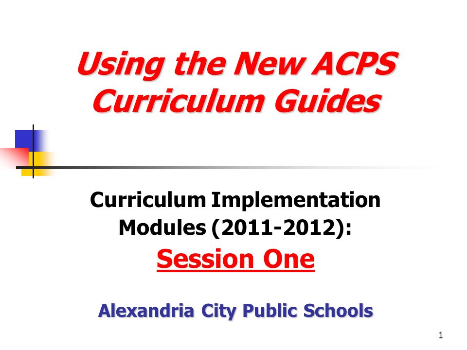 1 Using the New ACPS Curriculum Guides Using the New ACPS Curriculum Guides Curriculum Implementation Modules (2011-2012): Session One Alexandria City