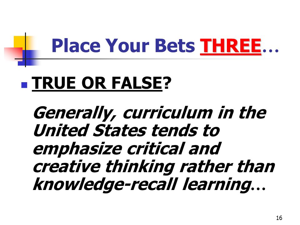 16 THREE Place Your Bets THREE … TRUE OR FALSE? Generally, curriculum in the United States tends to emphasize critical and creative thinking rather th