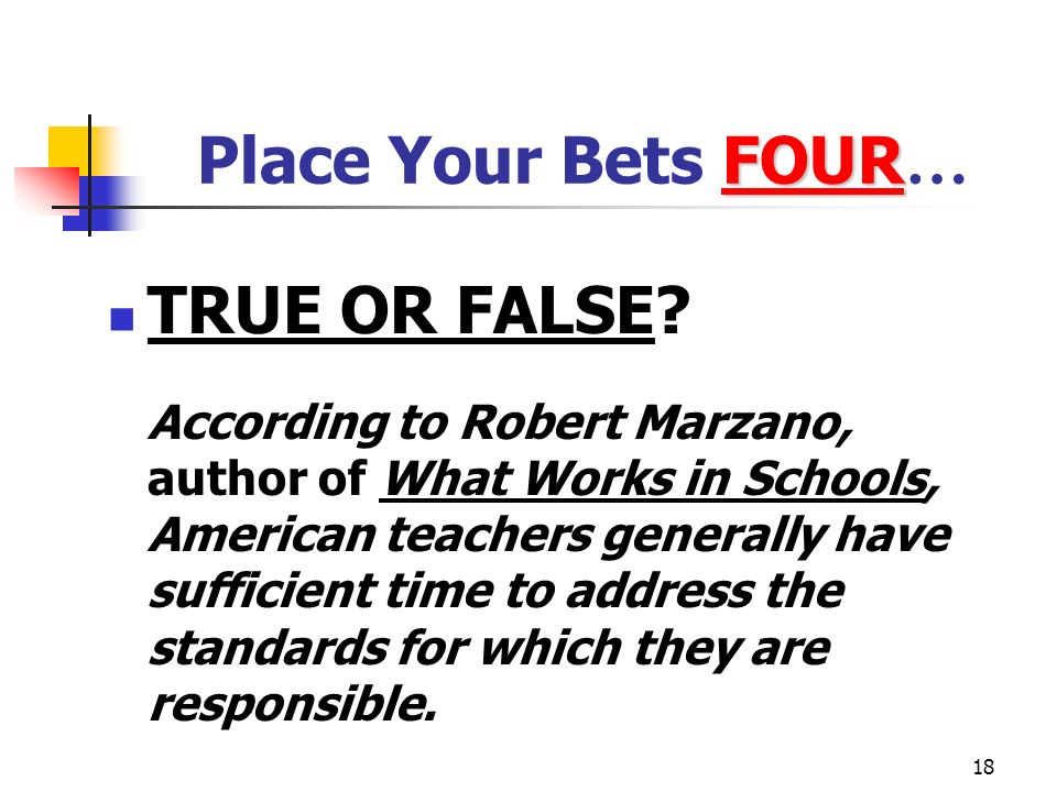 18 FOUR Place Your Bets FOUR … TRUE OR FALSE? According to Robert Marzano, author of What Works in Schools, American teachers generally have sufficien