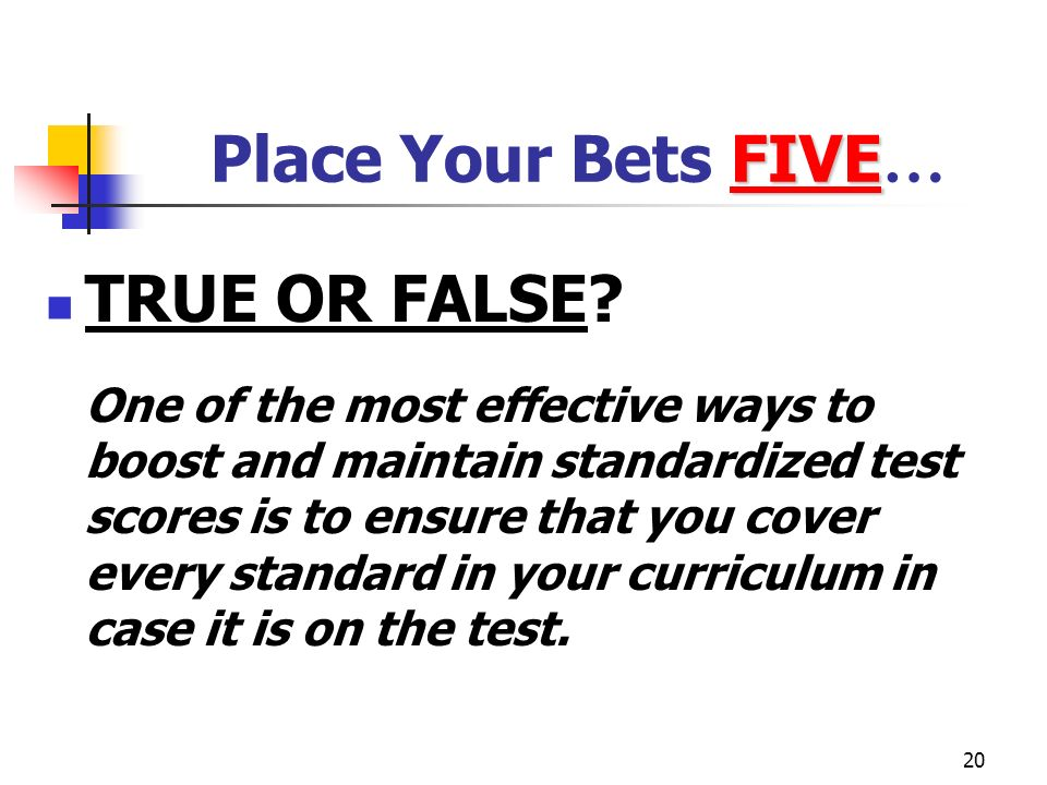 20 FIVE Place Your Bets FIVE … TRUE OR FALSE? One of the most effective ways to boost and maintain standardized test scores is to ensure that you cove