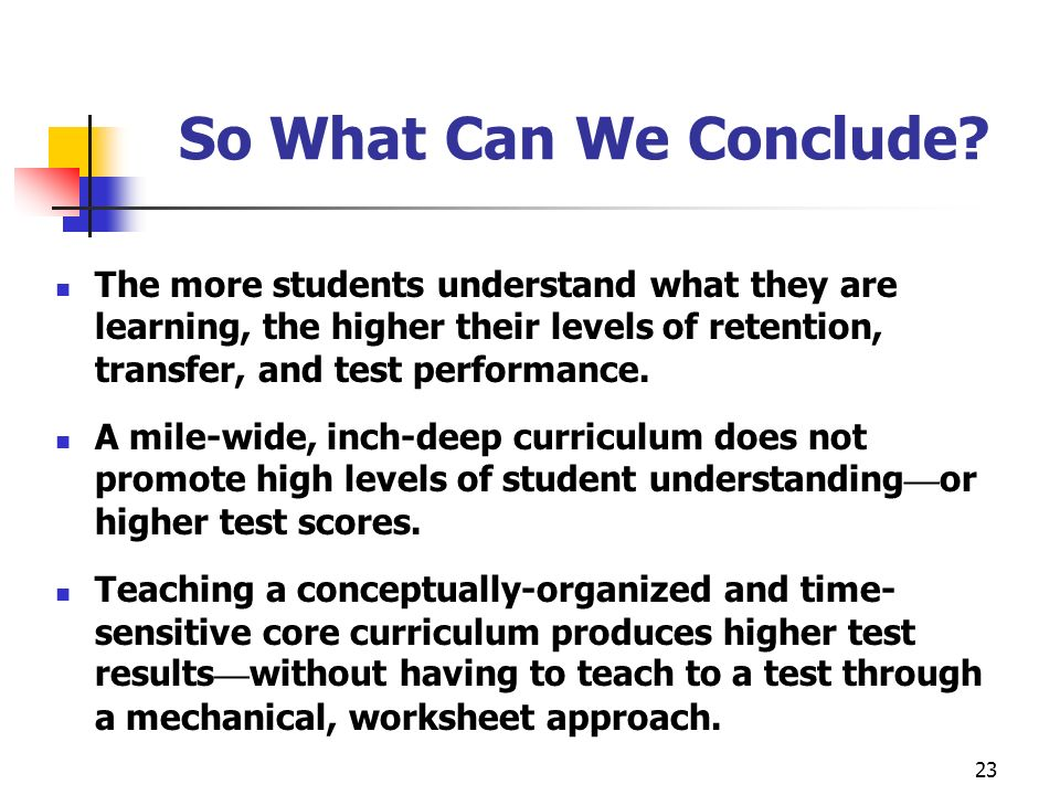 23 So What Can We Conclude? The more students understand what they are learning, the higher their levels of retention, transfer, and test performance.