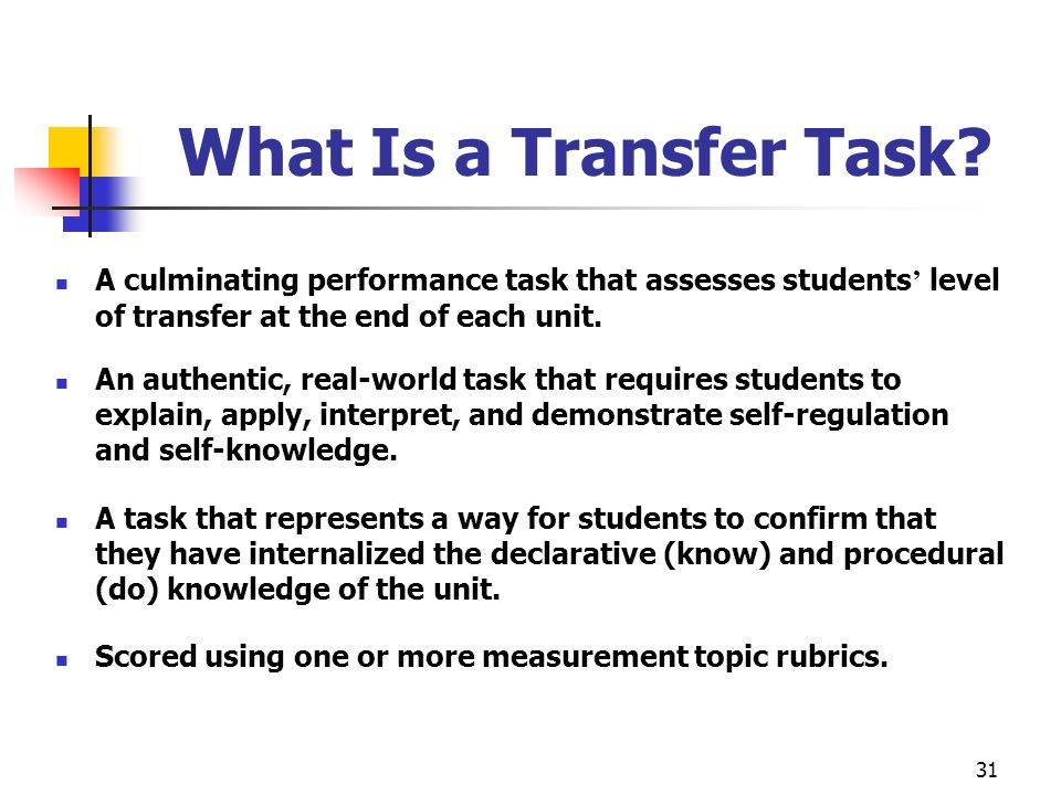 31 What Is a Transfer Task? A culminating performance task that assesses students level of transfer at the end of each unit. An authentic, real-world