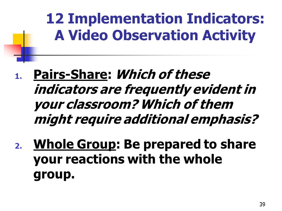 39 12 Implementation Indicators: A Video Observation Activity 1. Pairs-Share: Which of these indicators are frequently evident in your classroom? Whic