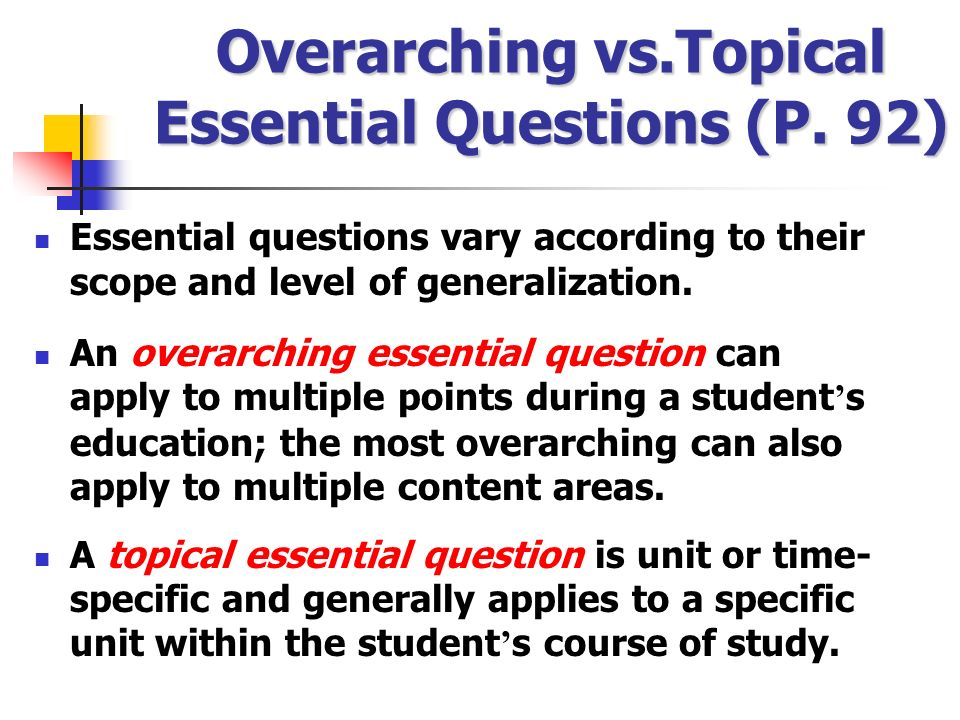 Overarching vs.Topical Essential Questions (P. 92) Essential questions vary according to their scope and level of generalization. An overarching essen