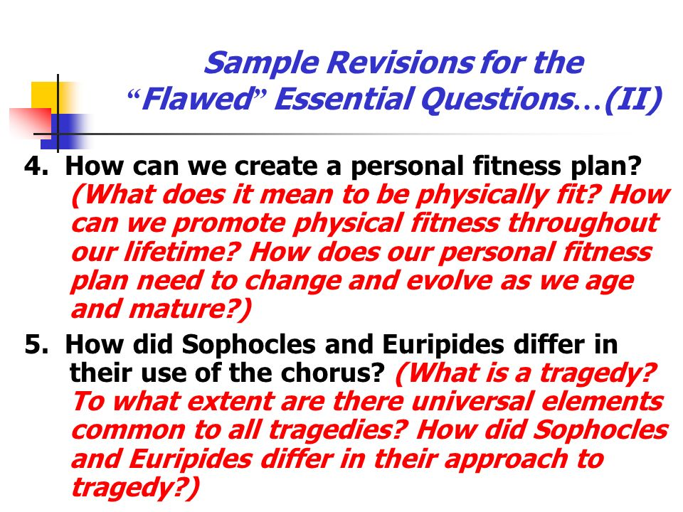 Sample Revisions for the Flawed Essential Questions … (II) 4. How can we create a personal fitness plan? (What does it mean to be physically fit? How
