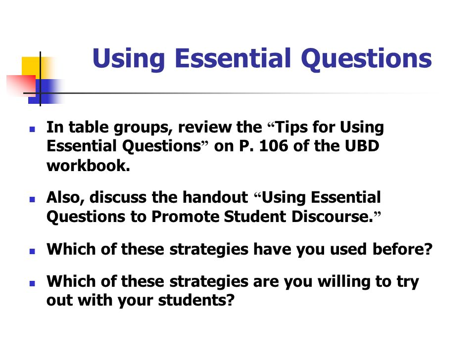 Using Essential Questions In table groups, review the Tips for Using Essential Questions on P. 106 of the UBD workbook. Also, discuss the handout Usin
