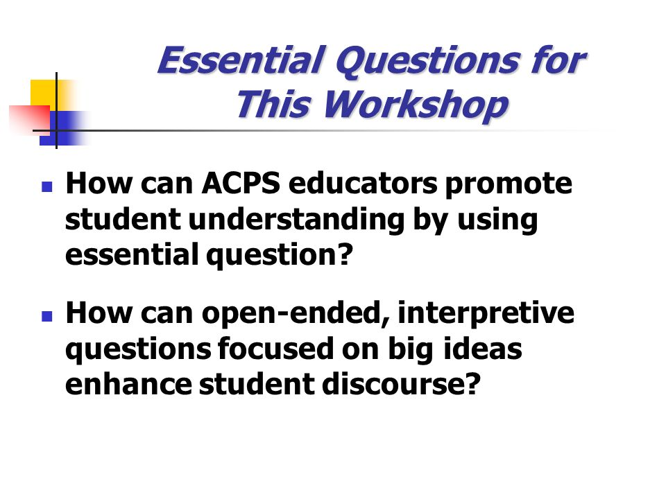 Essential Questions for This Workshop How can ACPS educators promote student understanding by using essential question? How can open-ended, interpreti