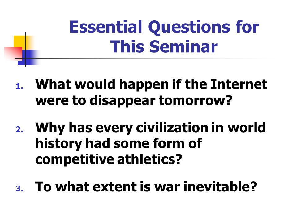 Essential Questions for This Seminar 1. What would happen if the Internet were to disappear tomorrow? 2. Why has every civilization in world history h