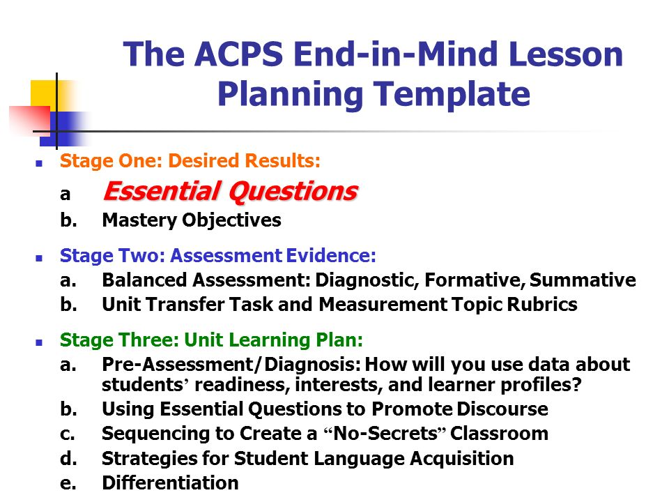 The ACPS End-in-Mind Lesson Planning Template Stage One: Desired Results: Essential Questions a Essential Questions b.Mastery Objectives Stage Two: As