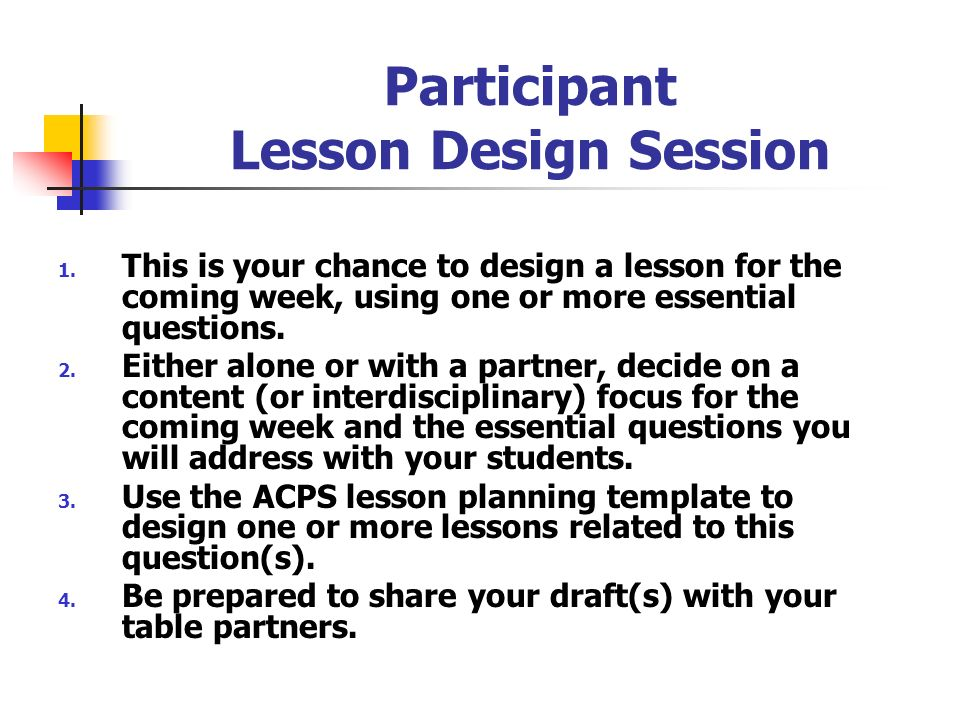 Participant Lesson Design Session 1. This is your chance to design a lesson for the coming week, using one or more essential questions. 2. Either alon