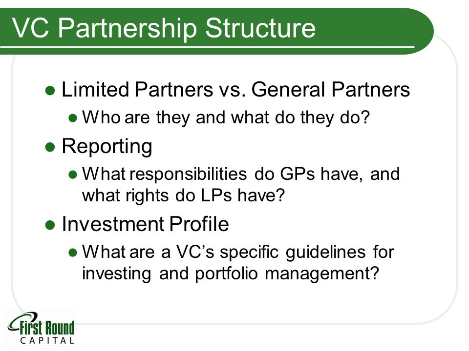 VC Partnership Structure Limited Partners vs. General Partners Who are they and what do they do? Reporting What responsibilities do GPs have, and what