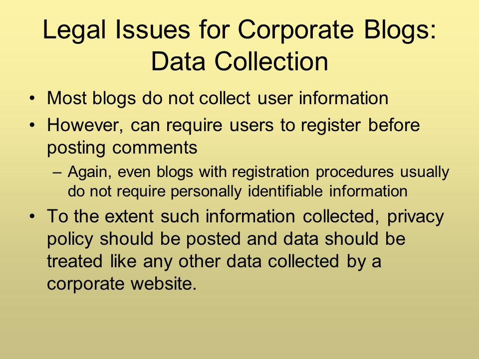 Legal Issues for Corporate Blogs: Data Collection Most blogs do not collect user information However, can require users to register before posting comments –Again, even blogs with registration procedures usually do not require personally identifiable information To the extent such information collected, privacy policy should be posted and data should be treated like any other data collected by a corporate website.