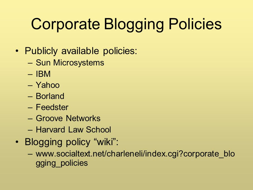 Corporate Blogging Policies Publicly available policies: –Sun Microsystems –IBM –Yahoo –Borland –Feedster –Groove Networks –Harvard Law School Blogging policy wiki: –www.socialtext.net/charleneli/index.cgi corporate_blo gging_policies