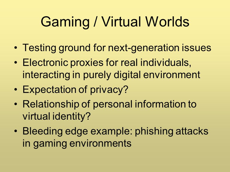 Gaming / Virtual Worlds Testing ground for next-generation issues Electronic proxies for real individuals, interacting in purely digital environment Expectation of privacy.